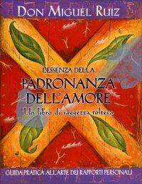 L'ESSENZA DELLA PADRONANZA DELL'AMORE Guida pratica all'arte dei rapporti personali di Don Miguel Ruiz