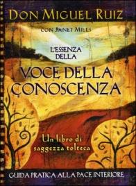 L'ESSENZA DELLA VOCE DELLA CONOSCENZA Guida pratica alla pace interiore di Don Miguel Ruiz