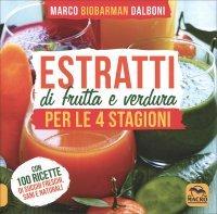ESTRATTI DI FRUTTA E VERDURA PER LE 4 STAGIONI Con 100 ricette di succhi freschi sani e naturali di Marco Dalboni