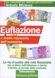 EUFLAZIONE - L'ANELLO MANCANTE DELL'ECONOMIA La via d'uscita alla crisi finanziaria di Antonio Miclavez