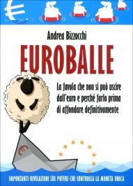 EURO BALLE La favola che non si può uscire dall'euro e perchè farlo prima di affondare definitivamente di Andrea Bizzocchi