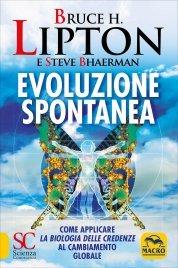 EVOLUZIONE SPONTANEA Come raggiungere il futuro positivo che ci attende di Bruce Lipton, Steve Bhaerman