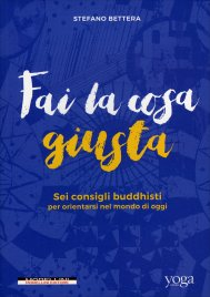 FAI LA COSA GIUSTA Sei consigli buddhisti per orientarsi nel mondo di oggi di Stefano Bettera
