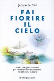 FAI FIORIRE IL CIELO Storie, strategie e intuizioni per svilupare idee straordinarie che cambiano il futuro di Jacopo Perfetti