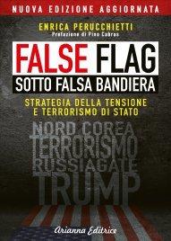 FALSE FLAG - SOTTO FALSA BANDIERA Strategia della tensione e terrorismo di stato di Enrica Perucchietti