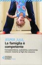 LA FAMIGLIA È COMPETENTE Consapevolezza, autostima, autonomia: crescere insieme ai figli che crescono di Jesper Juul
