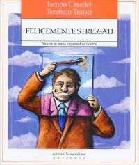 FELICEMENTE STRESSATI Vincere lo stress imparando a riderne di Iacopo Casadei, Terenzio Traisci