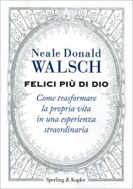 FELICI PIù DI DIO Come trasformare la propria vita in una esperienza straordinaria di Neale Donald Walsch