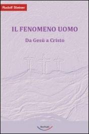 IL FENOMENO UOMO Da Gesù a Cristo di Rudolf Steiner