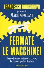 FERMATE LE MACCHINE! Come si stanno rubando il lavoro, la salute e perfino l'anima di Francesco Borgonovo