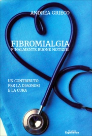 FIBROMIALGIA - FINALMENTE BUONE NOTIZIE! Un contributo per la diagnosi e la cura di Andrea Grieco