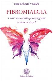 FIBROMIALGIA Come una malattia può insegnarti la gioia di vivere! di Elsa Roberta Veniani