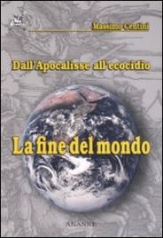 LA FINE DEL MONDO Dall'Apocalisse all'ecocidio di Massimo Centini