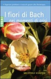 I FIORI DI BACH NEI MOMENTI DI CRISI Superare problemi e ostacoli grazie alla floriterapia di Mechthild Scheffer