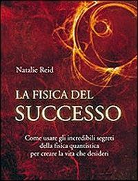 LA FISICA DEL SUCCESSO Come usare gli incredibili segreti della fisica quantistica per creare la vita che desideri di Natalie Reid