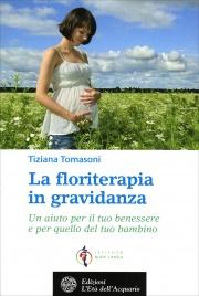 LA FLORITERAPIA IN GRAVIDANZA Un aiuto per il tuo benessere e per quello del tuo bambino di Tiziana Tomasoni