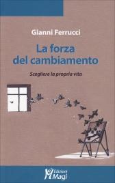 LA FORZA DEL CAMBIAMENTO Scegliere la propria vita di Gianni Ferrucci