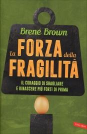 LA FORZA DELLA FRAGILITà Il coraggio di sbagliare e rinascere più forti di prima di Brené Brown