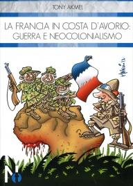 LA FRANCIA IN COSTA D'AVORIO: GUERRA E NEOCOLONIALISMO di Tony Akmel