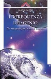 LA FREQUENZA DEL GENIO Un manuale per la mente cosmica di John J. Falone