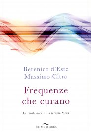 FREQUENZE CHE CURANO La rivoluzione della terapia Mora di Berenice d'Este, Massimo Citro