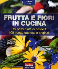 FRUTTA E FIORI IN CUCINA Dai primi piatti ai dessert: 100 ricette gustose e originali di Antonio Zucco