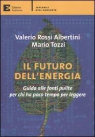 IL FUTURO DELL'ENERGIA Guida alle fonti pulite per chi ha poco tempo per leggere di Mario Tozzi, Valerio Rossi Albertini