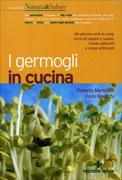 I GERMOGLI IN CUCINA Un piccolo orto in casa, ricco di sapore e salute. Come coltivarli e come utilizzarli di Roberta Mantellini