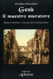 GESù, IL MAESTRO MURATORE Misteri druidici e nascita del Cristianesimo di Gordon Strachan