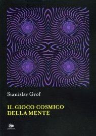 IL GIOCO COSMICO DELLA MENTE Le nuove frontiere della psicologia transpersonale di Stanislav Grof