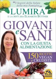 GIOVANI E SANI CON LA GIUSTA ALIMENTAZIONE 150 ricette vegan e crudiste di Lumira, Elisabeth Büttner