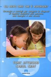 GLI DEVO DIRE CHE È ASPERGER? Strategie e consigli per spiegare la diagnosi di spettro autistico alla persona, alla famiglia e alla scuola di Tony Attwood, Carol Gray