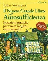 IL GRANDE LIBRO DELL'AUTOSUFFICIENZA Istruzioni pratiche per vivere meglio risparmiando di John Seymour