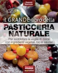 IL GRANDE LIBRO DELLA PASTICCERIA NATURALE Per soddisfare la voglia di dolce con ingredienti vegetali, bio e salutari di Pasquale Boscarello