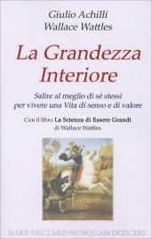 LA GRANDEZZA INTERIORE Salire al meglio di sé stessi per vivere una vita di senso e di valore di Giulio Achilli, Wallace D. Wattles