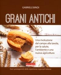 GRANI ANTICHI Una rivoluzione dal campo alla tavola, per la salute, l'ambiente e una nuova agricoltura di Gabriele Bindi