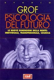 PSICOLOGIA DEL FUTURO Le nuove dimensioni della psiche: individuale, transpersonale, cosmica di Stanislav Grof