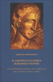 IL GRUPPO SCULTOREO DI RUDOLF STEINER Una manifestazione della meta spirituale dell'umanità e della terra di Sergej O. Prokofieff