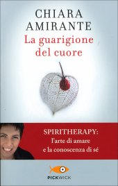 LA GUARIGIONE DEL CUORE Spiritherapy: l'arte di amare e la conoscenza di sé di Chiara Amirante