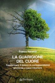 LA GUARIGIONE DEL CUORE Trasformare il dolore in consapevolezza profonda e pace interiore di Franco Nanetti