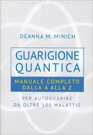 GUARIGIONE QUANTICA Manuale Completo dalla A alla Z per autoguarire da oltre 100 malattie di Deanna M. Minich