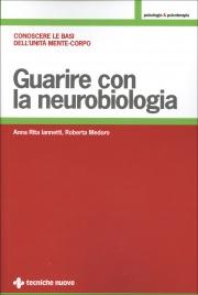GUARIRE CON LA NEUROBIOLOGIA Conoscere le basi dell'unità mente-corpo di Anna Rita Iannetti, Roberta Medoro