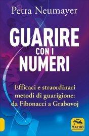 GUARIRE CON I NUMERI Efficaci e straordinari metodi di guarigione: da Fibonacci a Grabovoi di Petra Neumayer