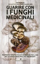 GUARIRE CON I FUNGHI MEDICINALI Proprietà terapeutiche e istruzioni per l'uso dei 12 funghi medicinali più importanti di Ivo Bianchi