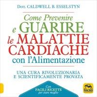 COME PREVENIRE E GUARIRE LE MALATTIE CARDIACHE CON L'ALIMENTAZIONE Una cura rivoluzionaria e scientificamente provata di Caldwell B. Esselstyn