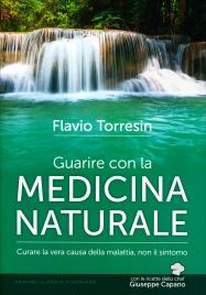 GUARIRE CON LA MEDICINA NATURALE Curare la vera causa della malattia, non il sintomo di Flavio Torresin