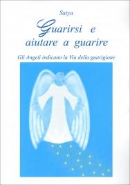 GUARIRSI E AIUTARE A GUARIRE Gli angeli indicano la Via della guarigione di Satya