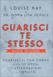 GUARISCI TE STESSO Guarisci il tuo corpo con la scienza, le affermazioni e l'intuito di Louise Hay, Mona Lisa Schulz