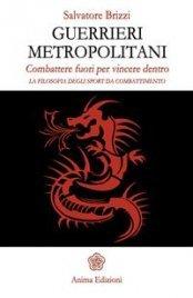 GUERRIERI METROPOLITANI (EBOOK) Combattere fuori per vincere dentro - La filosofia degli sport da combattimento di Salvatore Brizzi