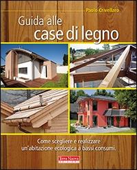 GUIDA ALLE CASE DI LEGNO Come scegliere e realizzare un'abitazione ecologica a bassi consumi di Paolo Crivellaro